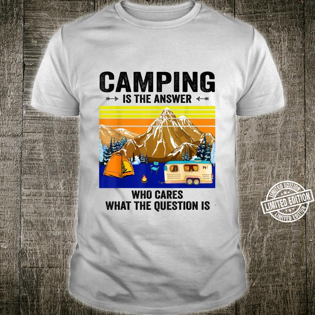 CAMPING IS THE ANSWER WHO CARES WHAT THE QUESTION Shirt