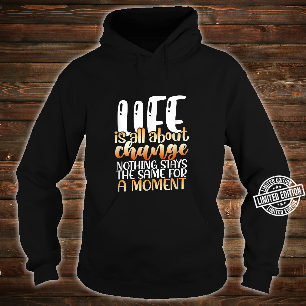 Life is all about change nothing stays the same for a moment Shirt hoodie