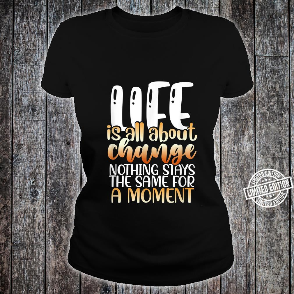 Life is all about change nothing stays the same for a moment Shirt ladies tee
