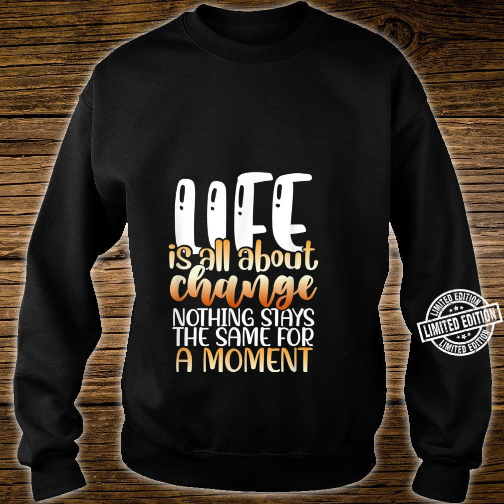 Life is all about change nothing stays the same for a moment Shirt sweater