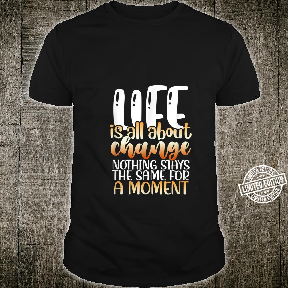 Life is all about change nothing stays the same for a moment Shirt