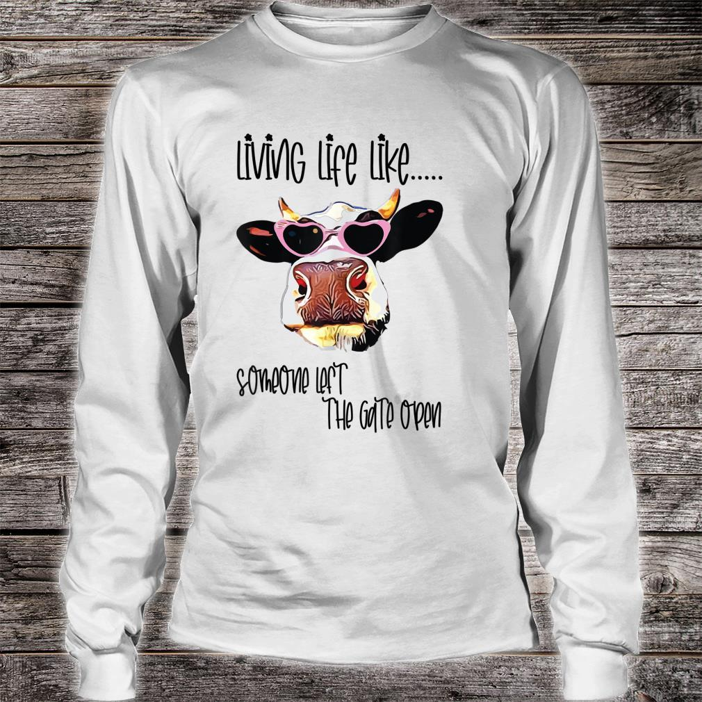 Living Life Like Someone Left the Gate Open Cow Shirt long sleeved