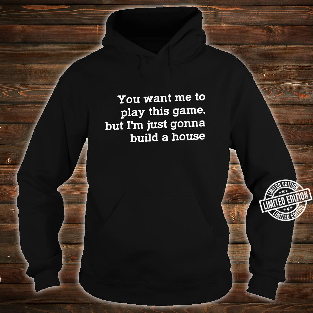 You Want Me To Play This Game But I'm Just Gonna Build Shirt hoodie