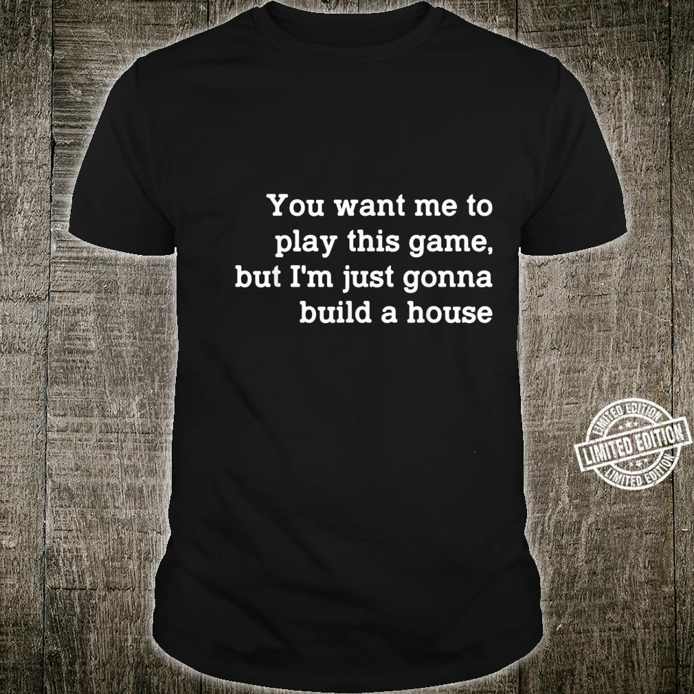 You Want Me To Play This Game But I'm Just Gonna Build Shirt