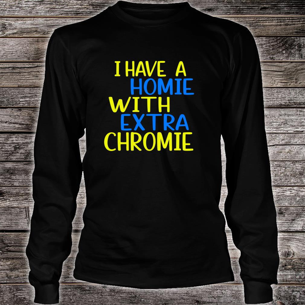 I have A Homie With Extra Chromie Down Syndrome Awarness Shirt long sleeved