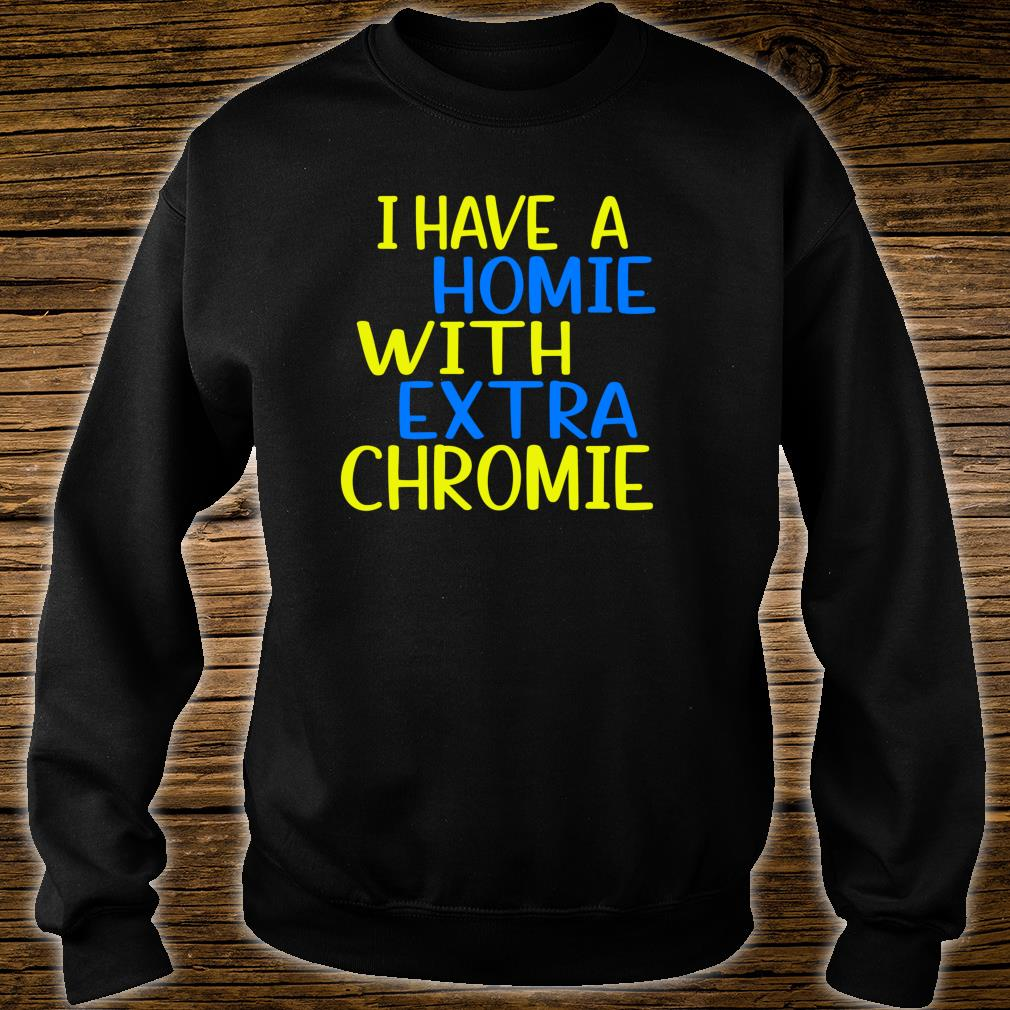 I have A Homie With Extra Chromie Down Syndrome Awarness Shirt sweater