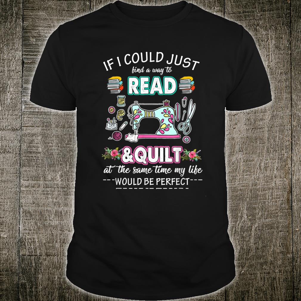 If I Could Just Find A Way To Read and Quilt Quilter Shirt