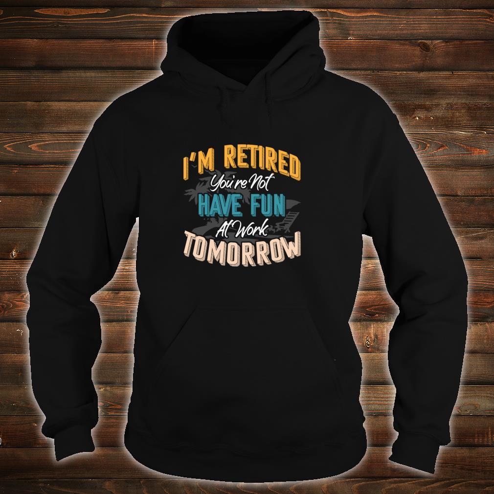I'm Retired You're Not Have Fun At Work Tomorrow Fun Shirt hoodie