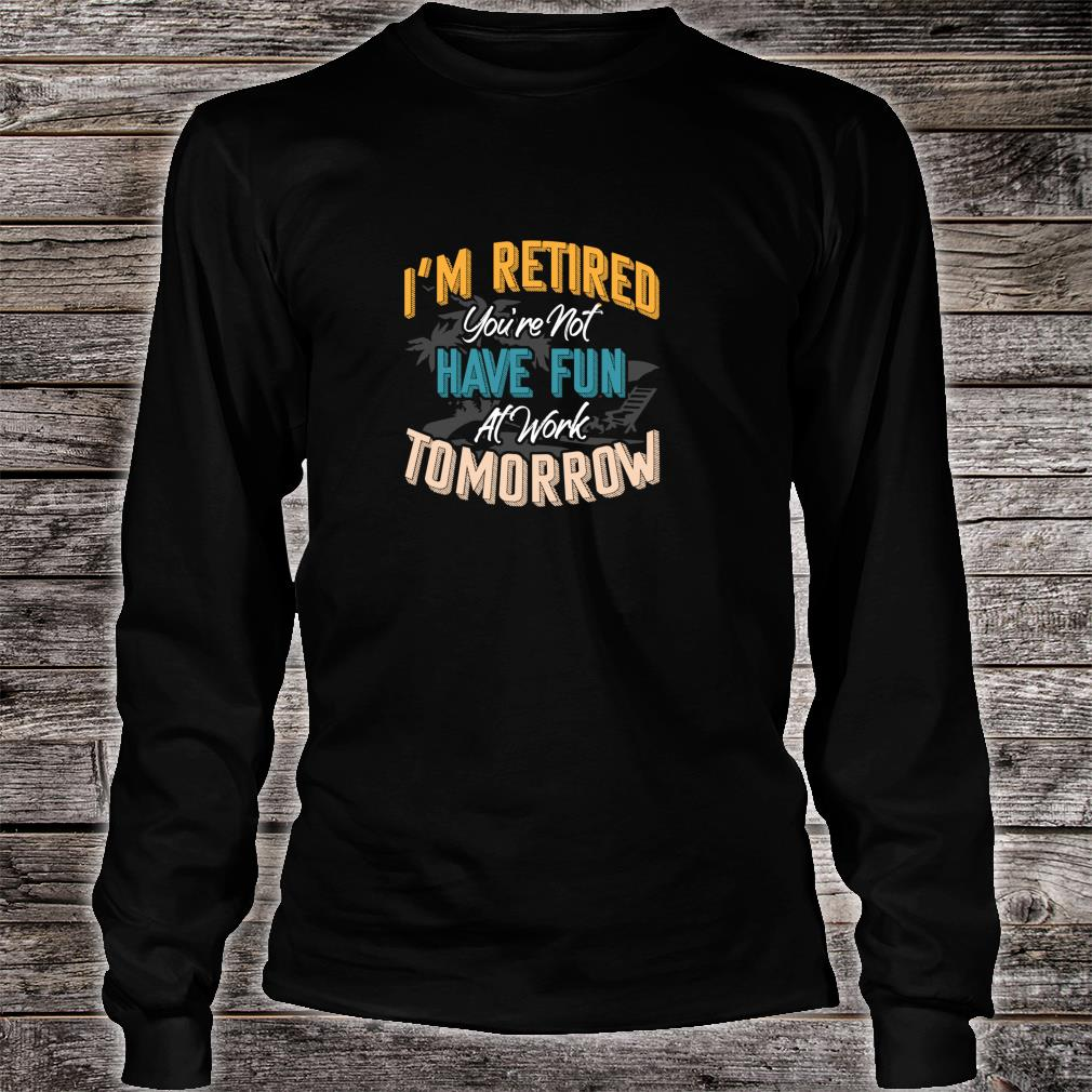 I'm Retired You're Not Have Fun At Work Tomorrow Fun Shirt long sleeved