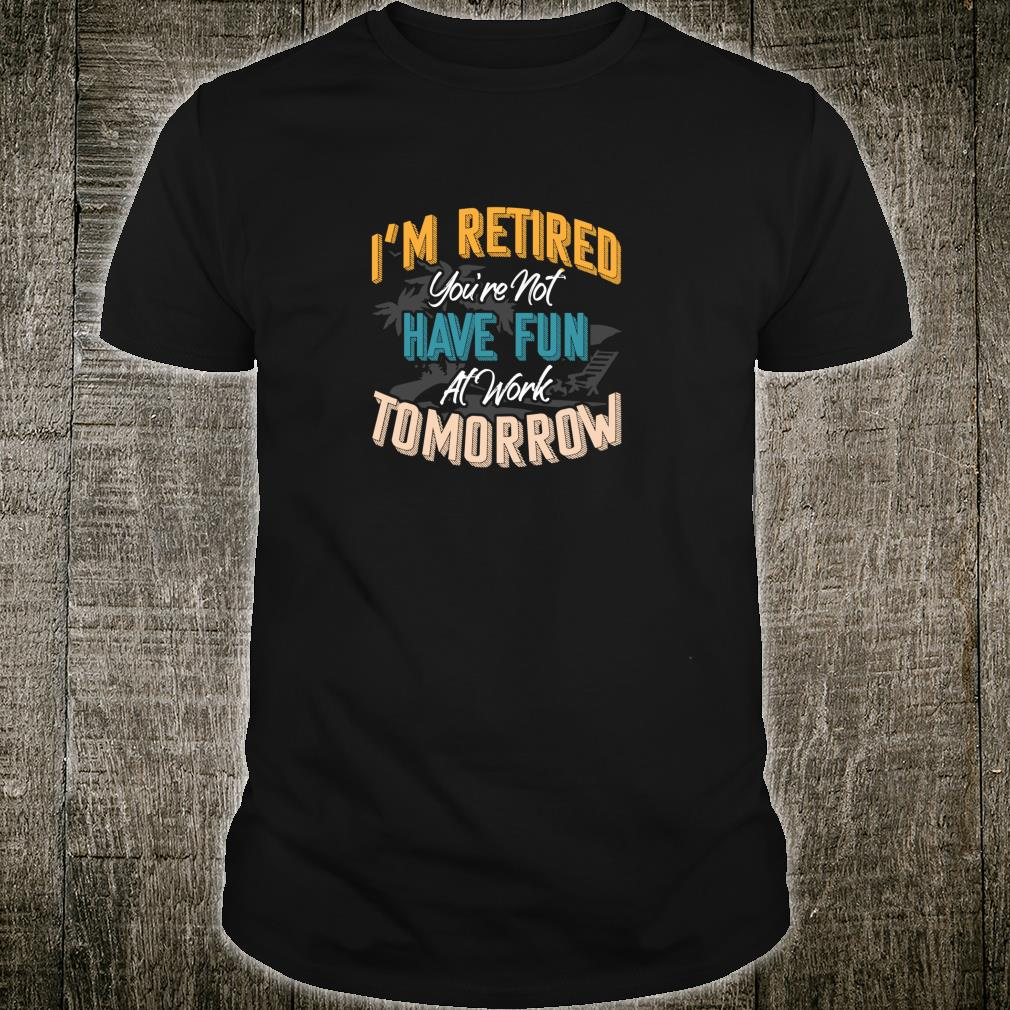 I'm Retired You're Not Have Fun At Work Tomorrow Fun Shirt