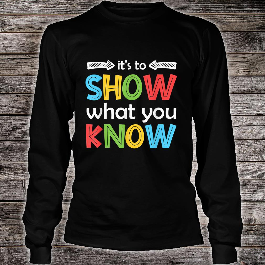 It's To Show What You Know Teacher Test Day Shirt long sleeved