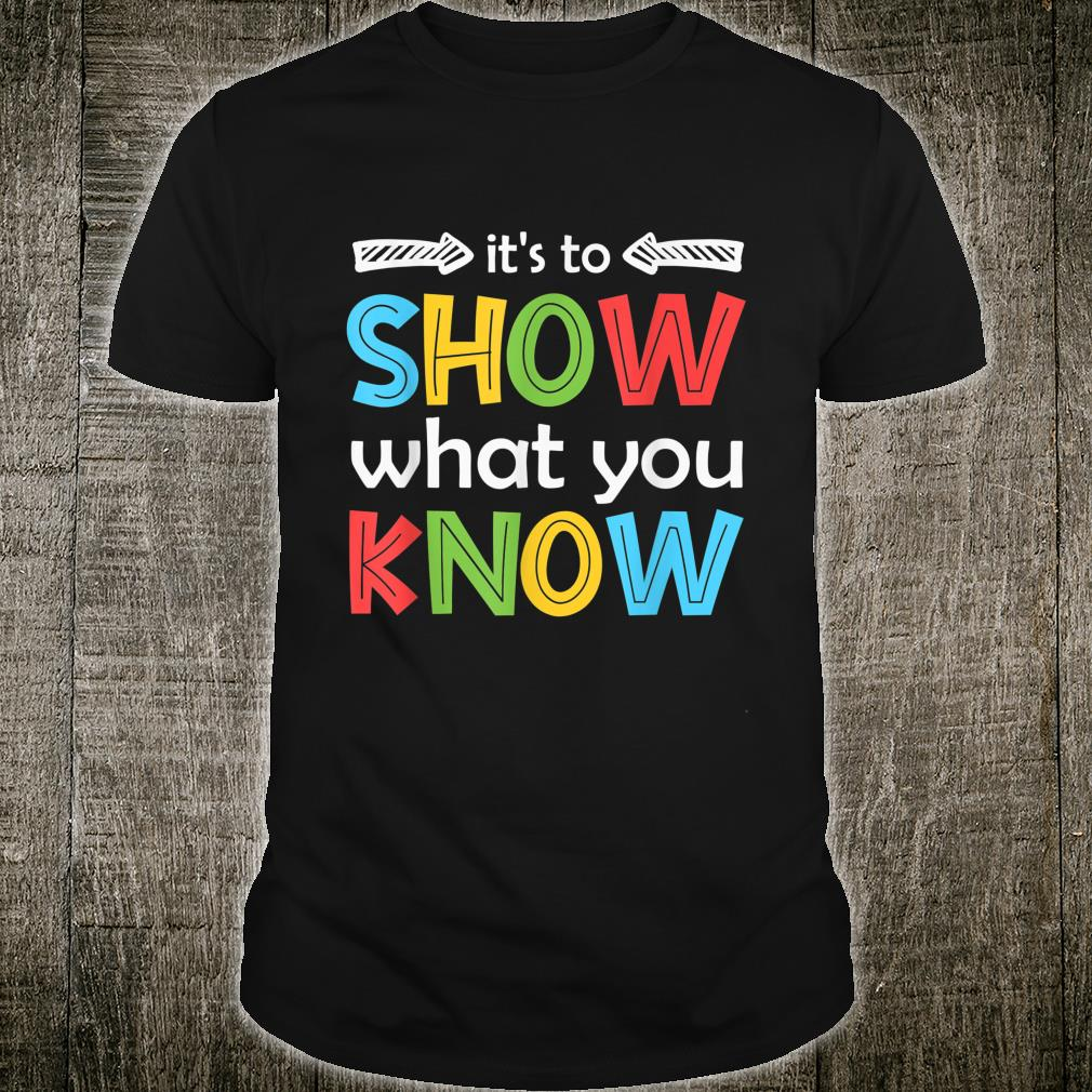 It's To Show What You Know Teacher Test Day Shirt