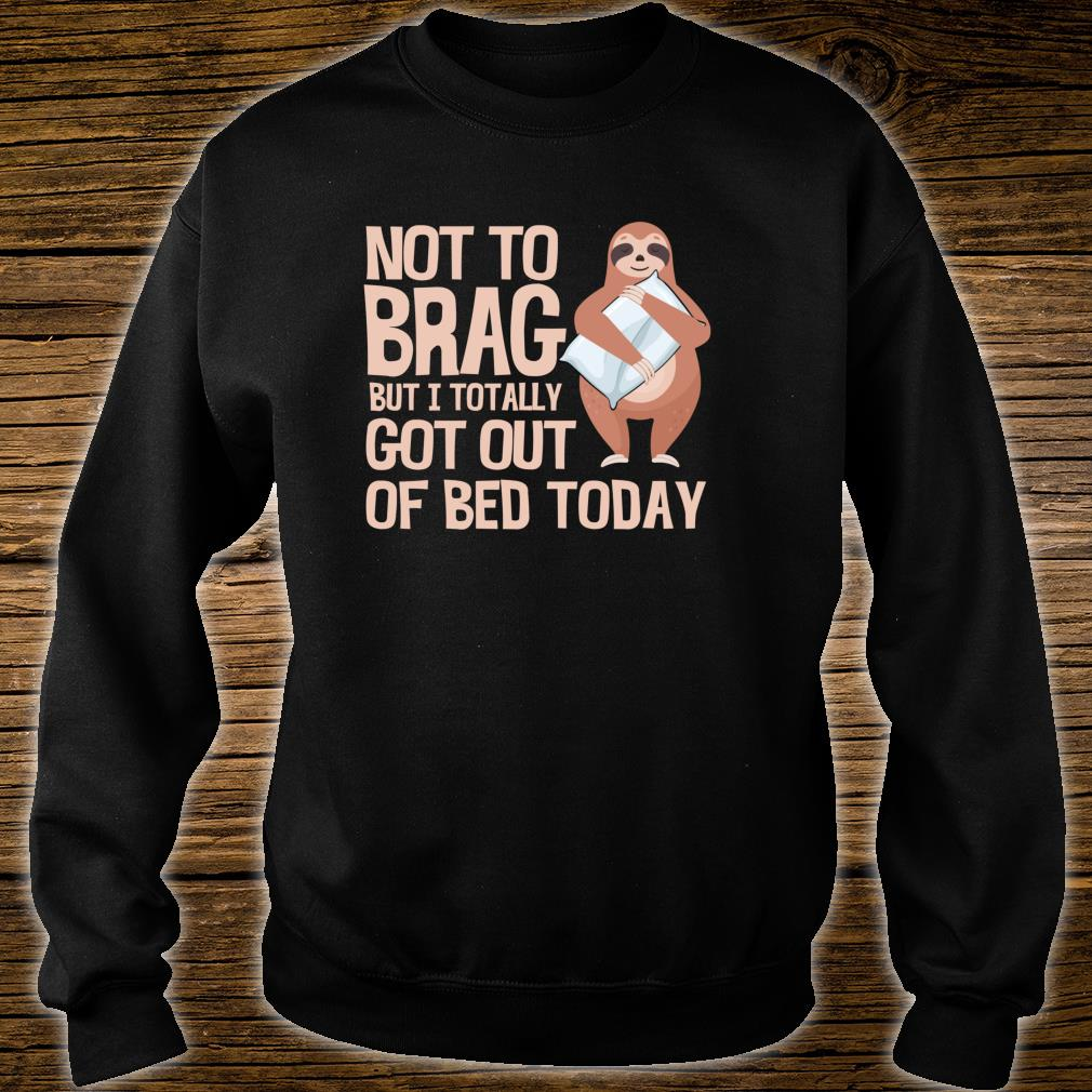 Not To Brag But I Totally Got Out Of Bed Today Sloth Shirt sweater
